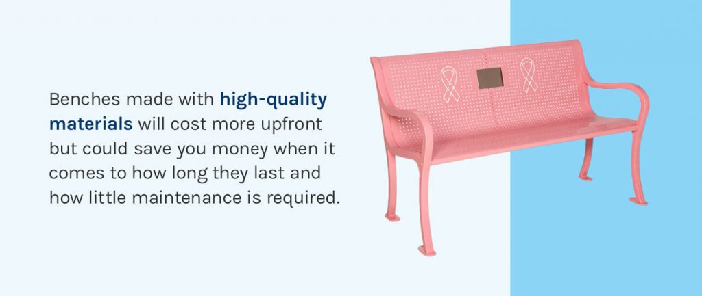 Benches made with high-quality materials will cost more upfront but could save you money.